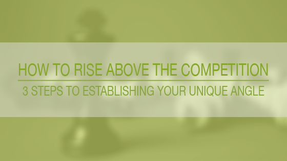 blog post how to rise above the competition 3 steps to establishing your unique angle