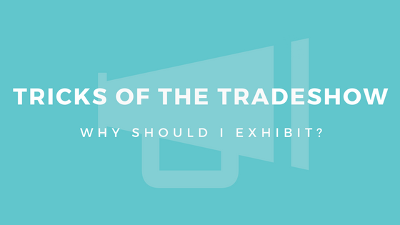 Why Should I Exhibit Tricks of the Tradeshow Blog Post