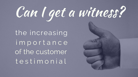 Blog Post Increasing Importance of Customer Testimonial Can I get a Witness