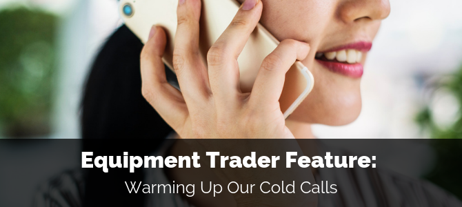 Equipment Trader Feature: Warming Up Our Cold Calls