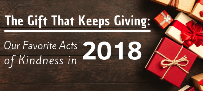 The Gift That Keeps Giving: Our Favorite Acts of Kindness in 2018