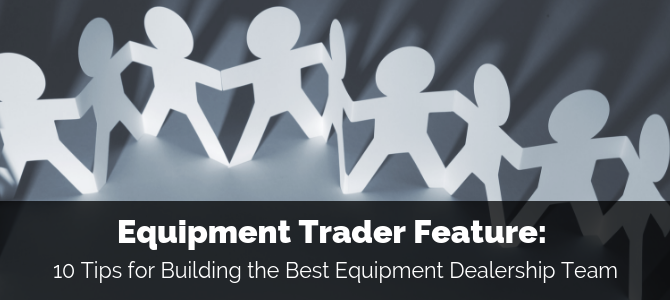 Equipment Trader Feature: 10 Tips for Building the Best Equipment Dealership Team