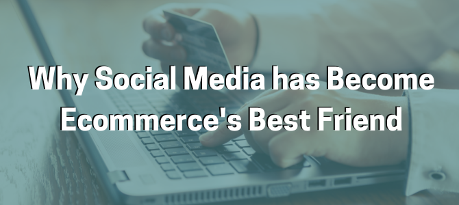 Why Social Media has Become Ecommerce's Best Friend