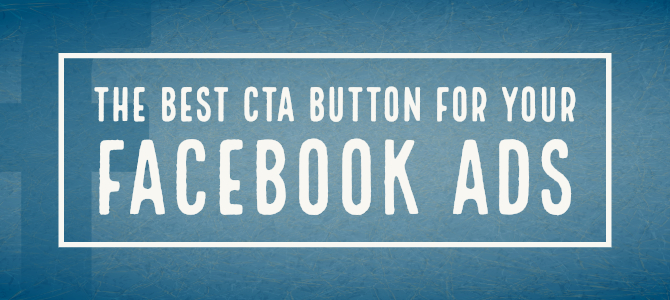 The Best CTA Button for Your Facebook Ads